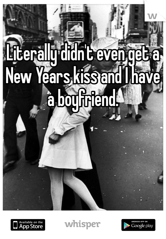 Literally didn't even get a New Years kiss and I have a boyfriend.