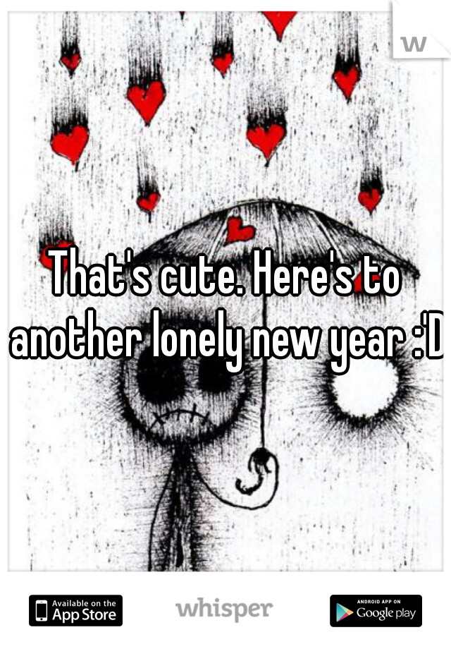 That's cute. Here's to another lonely new year :'D