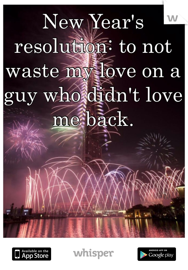 New Year's resolution: to not waste my love on a guy who didn't love me back.