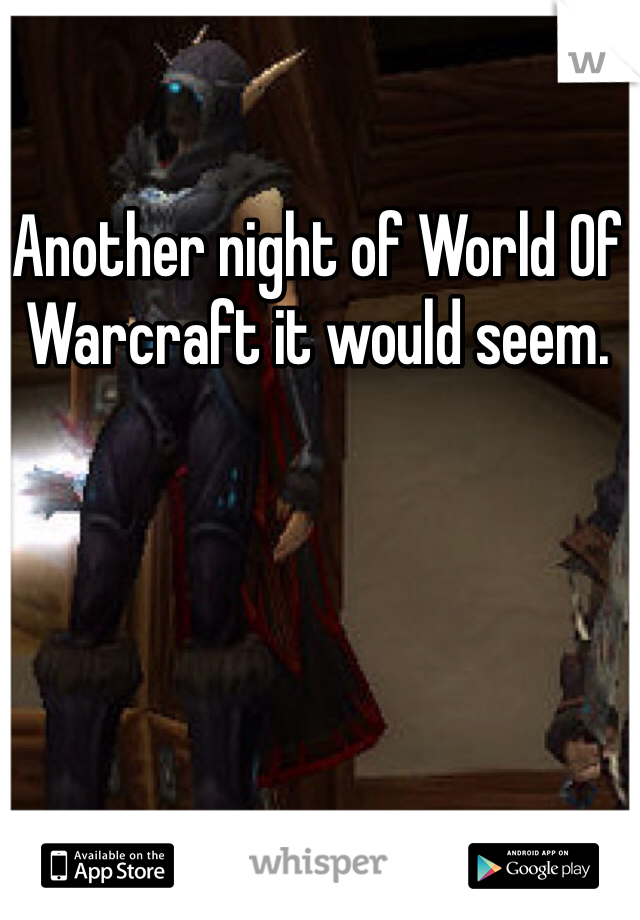 Another night of World Of Warcraft it would seem.