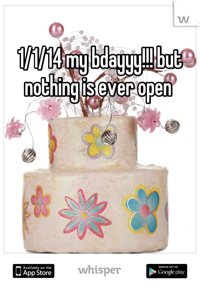 1/1/14 my bdayyy!!! but nothing is ever open