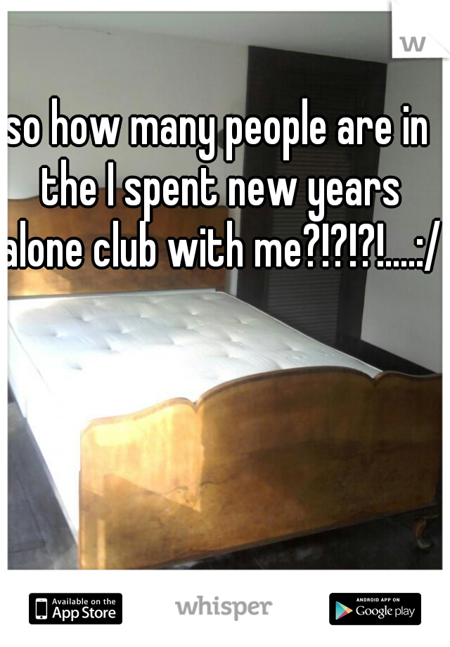 so how many people are in the I spent new years alone club with me?!?!?!....:/