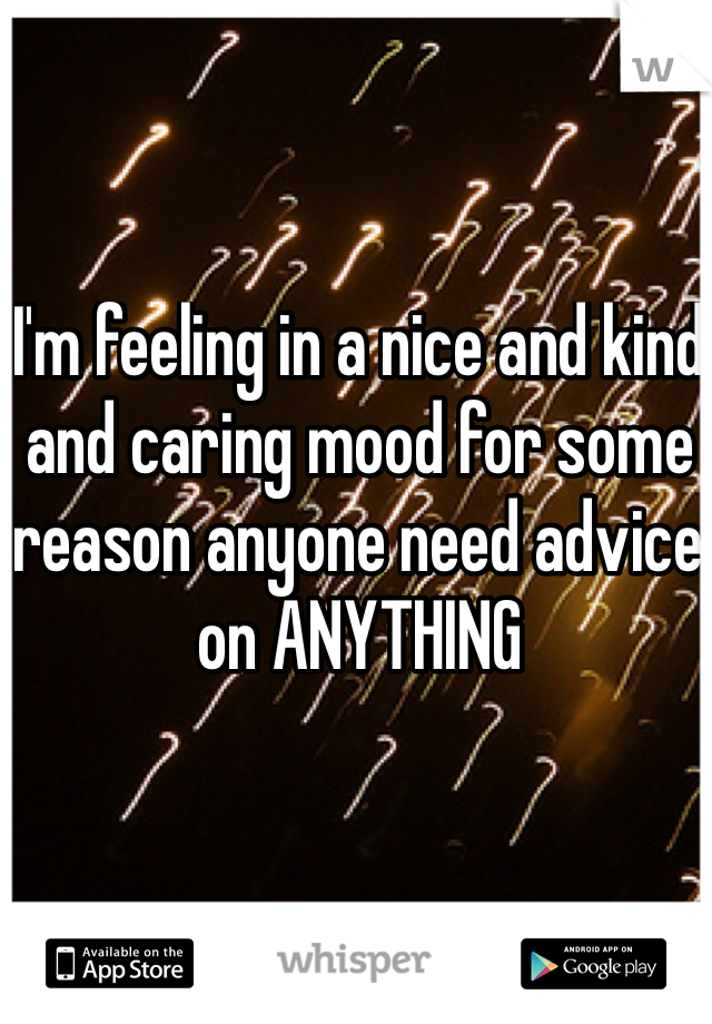 I'm feeling in a nice and kind and caring mood for some reason anyone need advice on ANYTHING