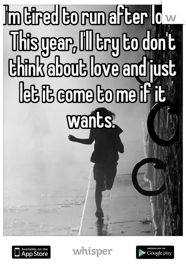 I'm tired to run after love. This year, I'll try to don't think about love and just let it come to me if it wants.