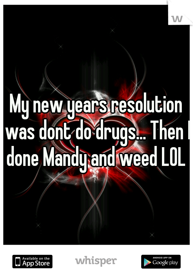 My new years resolution was dont do drugs... Then I done Mandy and weed LOL