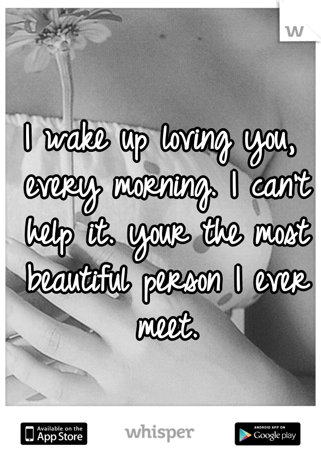 I wake up loving you, every morning. I can't help it. your the most beautiful person I ever meet.