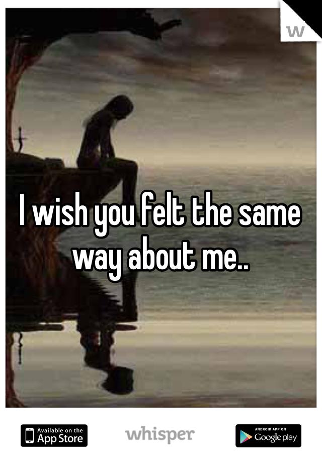 I wish you felt the same way about me..