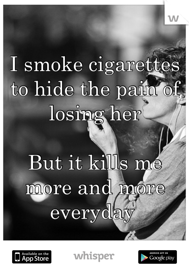 I smoke cigarettes to hide the pain of losing her  But it kills me more and more everyday