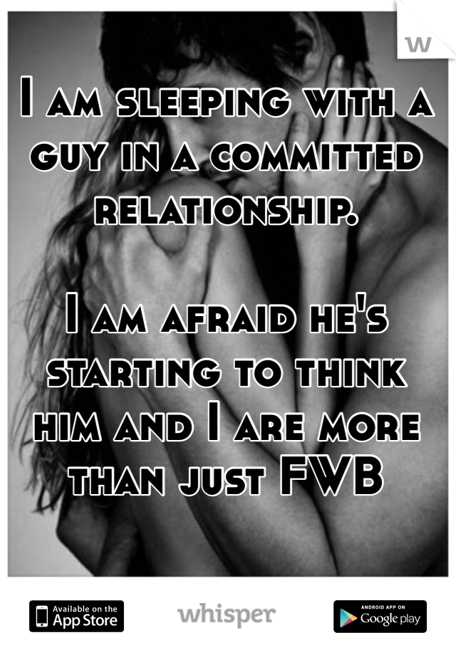 I am sleeping with a guy in a committed relationship.  I am afraid he's starting to think him and I are more than just FWB