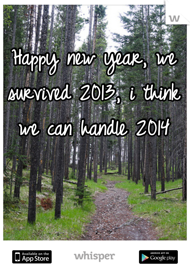Happy new year, we survived 2013, i think we can handle 2014