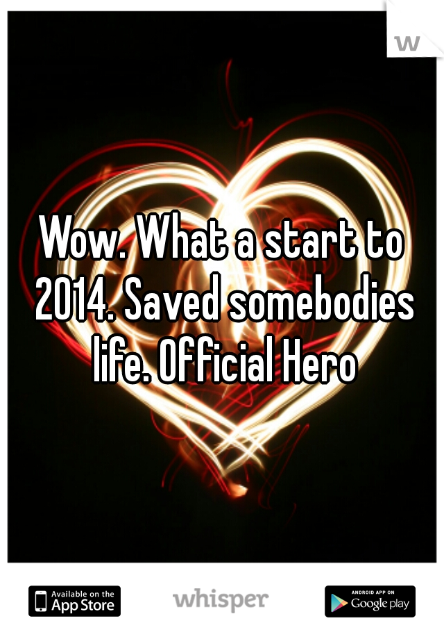 Wow. What a start to 2014. Saved somebodies life. Official Hero