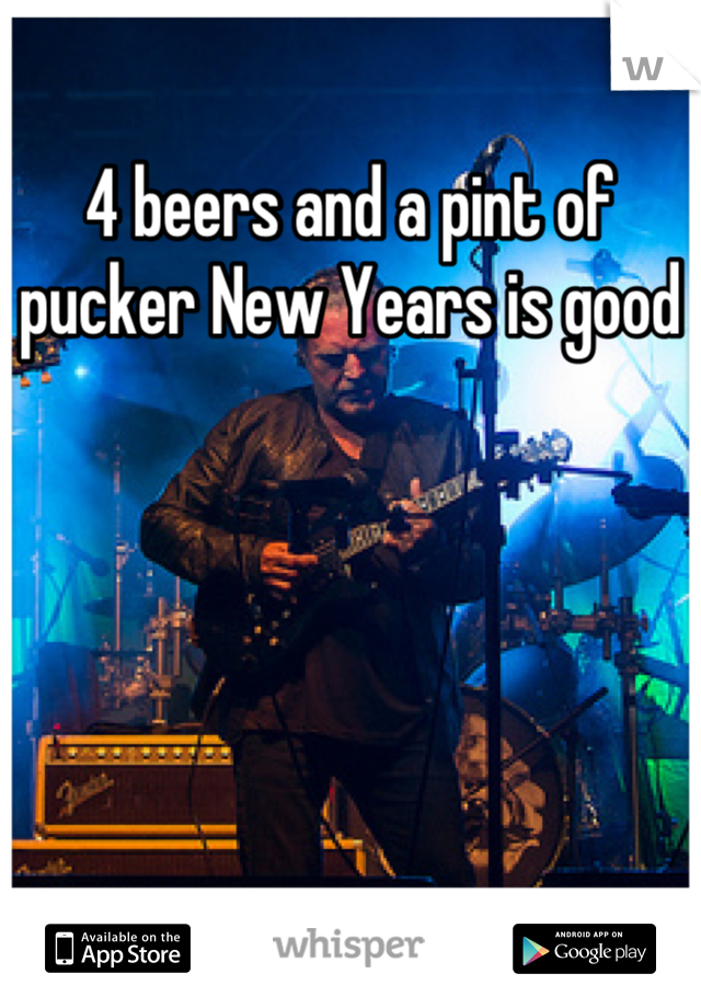 4 beers and a pint of pucker New Years is good