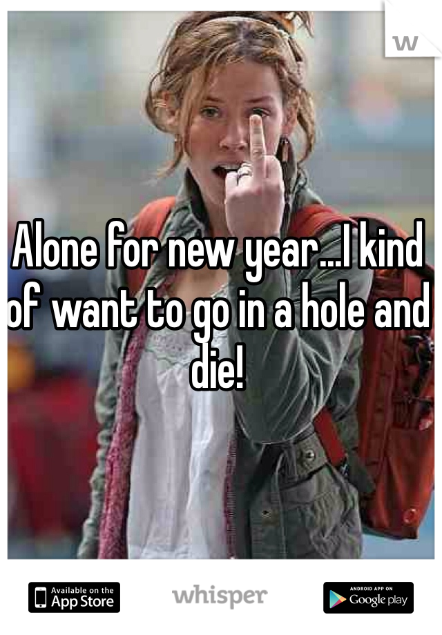 Alone for new year...I kind of want to go in a hole and die!