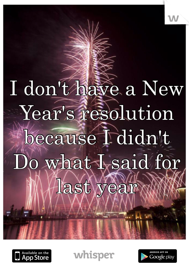 I don't have a New Year's resolution because I didn't Do what I said for last year