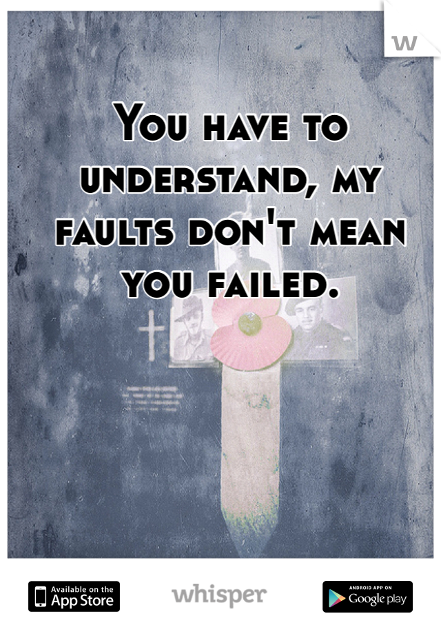 You have to understand, my faults don't mean you failed.