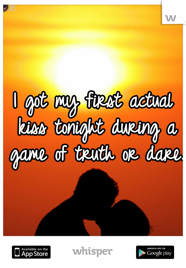 I got my first actual kiss tonight during a game of truth or dare.