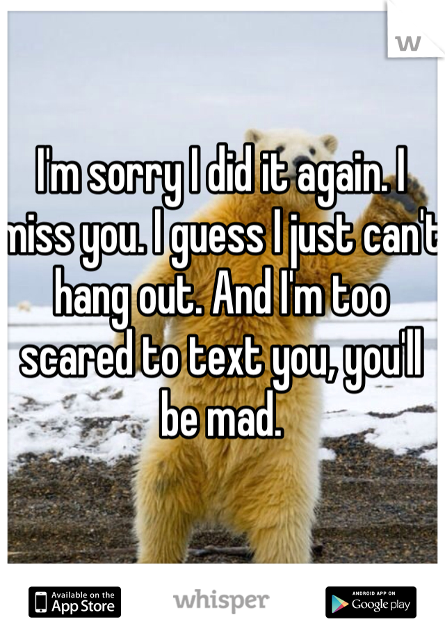 I'm sorry I did it again. I miss you. I guess I just can't hang out. And I'm too scared to text you, you'll be mad.