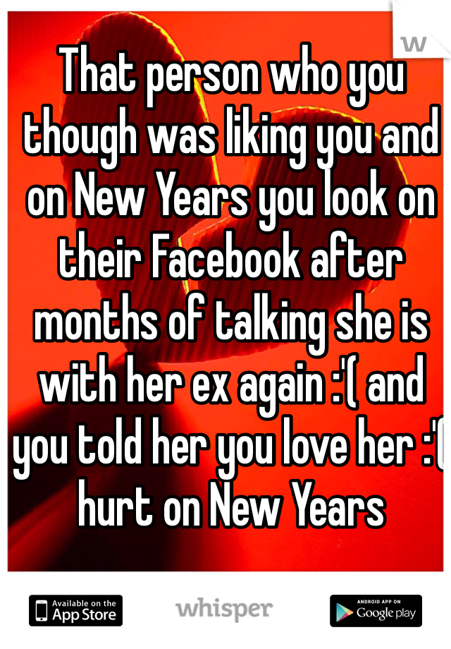 That person who you though was liking you and on New Years you look on their Facebook after months of talking she is with her ex again :'( and you told her you love her :'( hurt on New Years