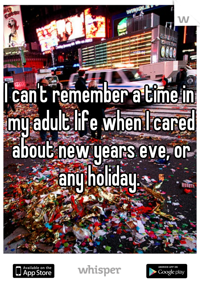 I can't remember a time in my adult life when I cared about new years eve, or any holiday.