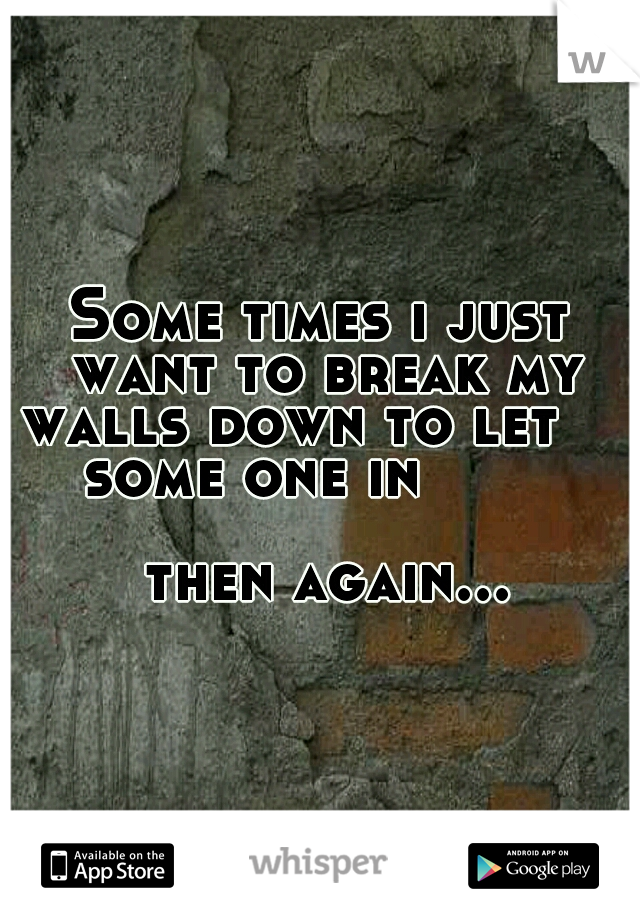 Some times i just want to break my walls down to let        some one in                                           then again...