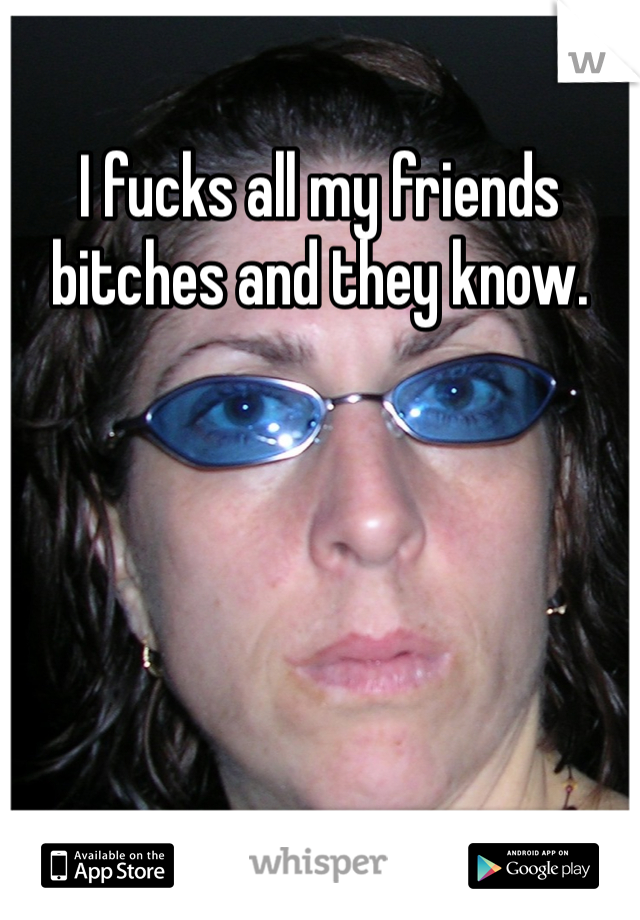 I fucks all my friends bitches and they know.
