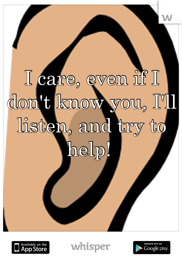 I care, even if I don't know you, I'll listen, and try to help!
