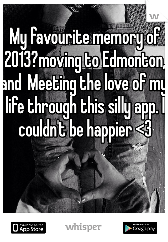 My favourite memory of 2013?moving to Edmonton, and  Meeting the love of my life through this silly app. I couldn't be happier <3