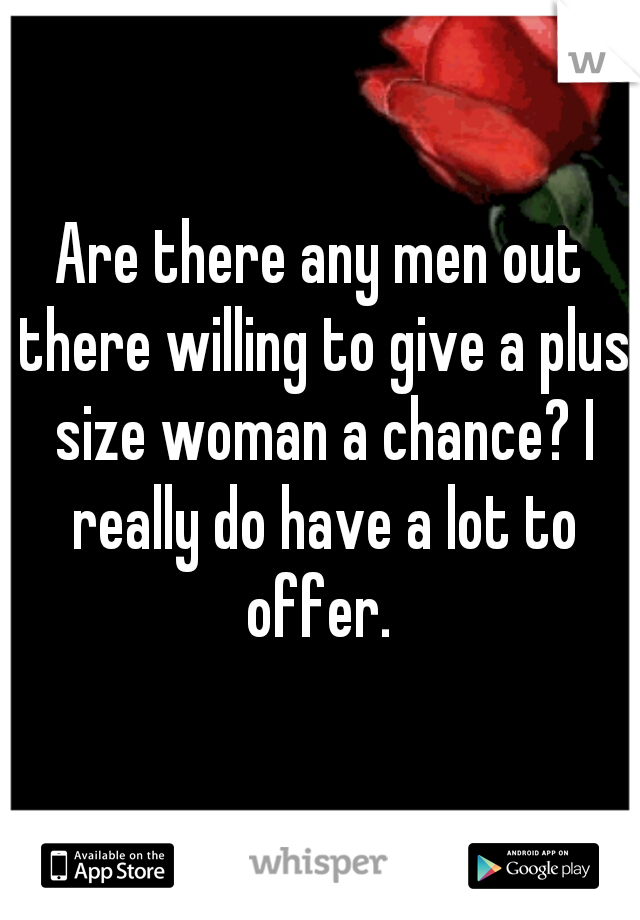 Are there any men out there willing to give a plus size woman a chance? I really do have a lot to offer.
