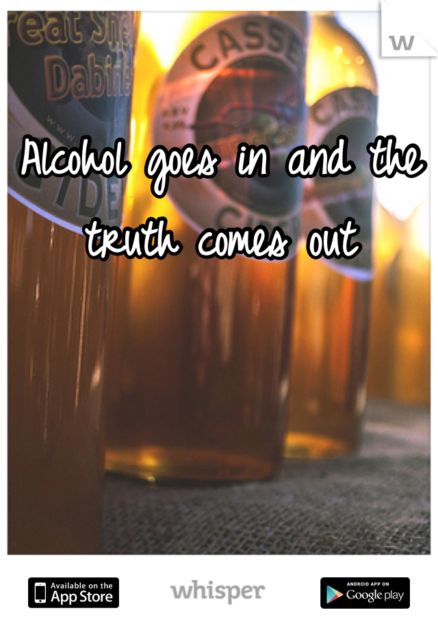 Alcohol goes in and the truth comes out
