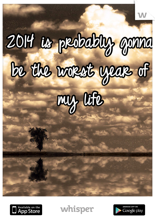 2014 is probably gonna be the worst year of my life