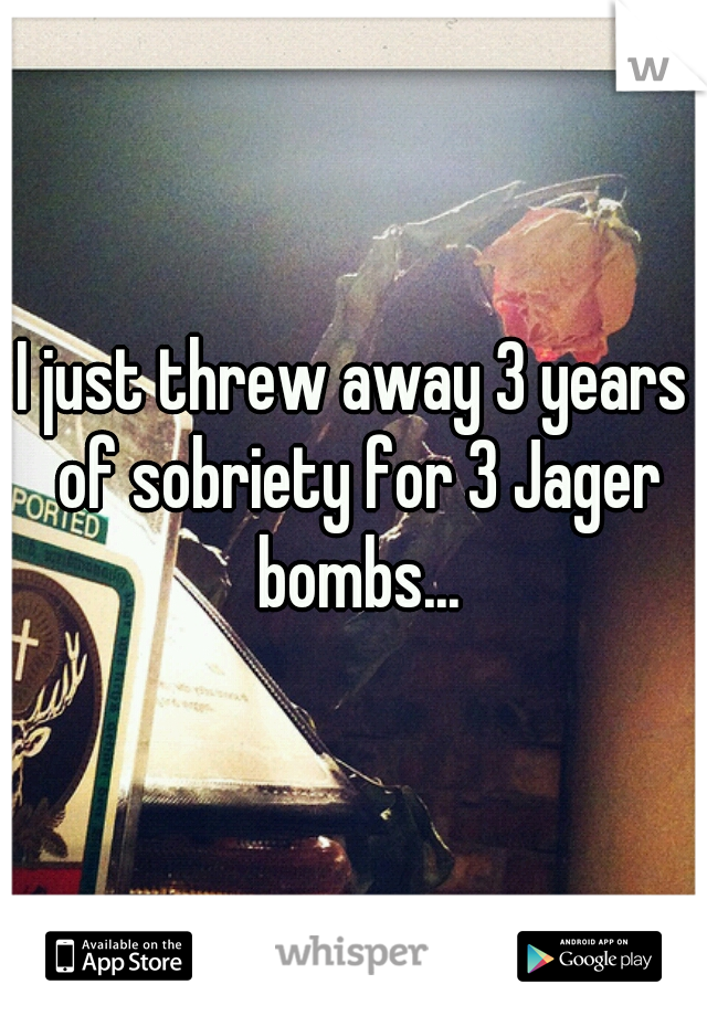 I just threw away 3 years of sobriety for 3 Jager bombs...