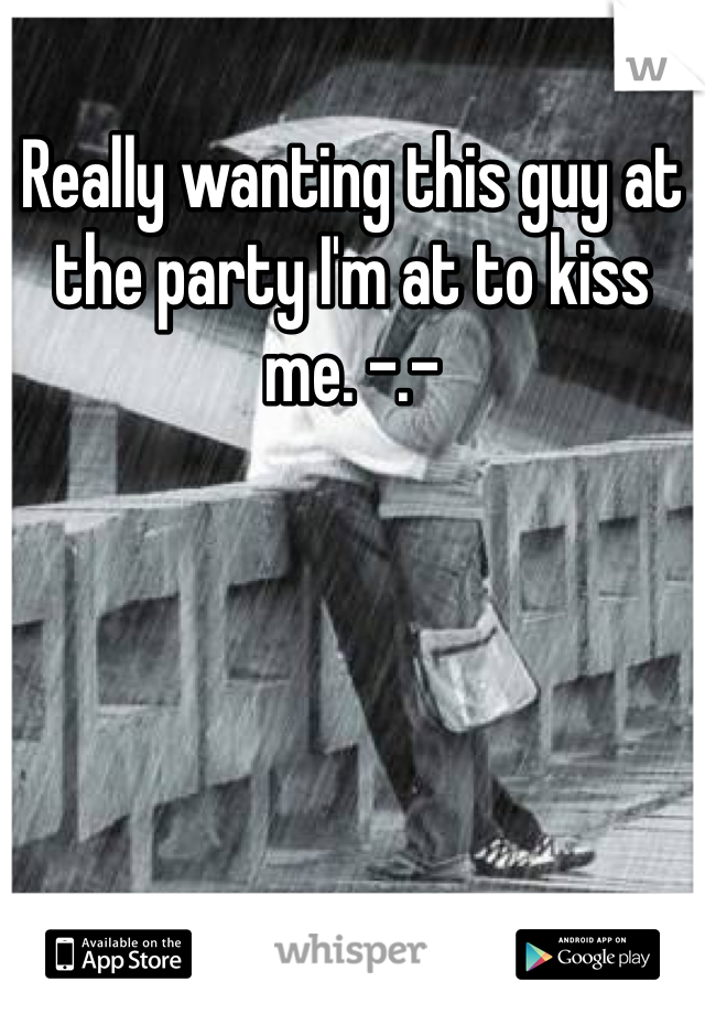 Really wanting this guy at the party I'm at to kiss me. -.-