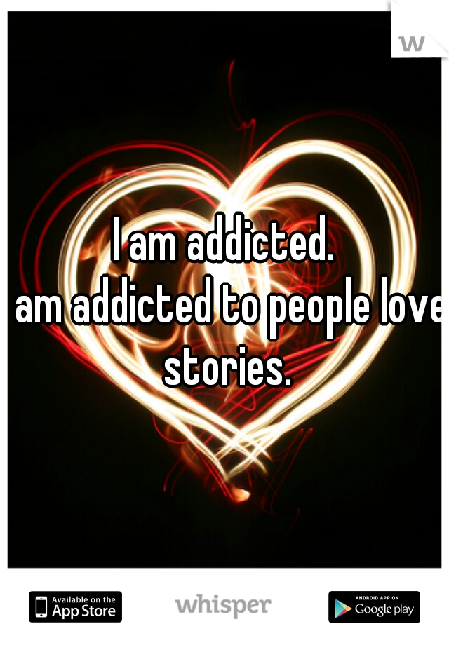 I am addicted.   I am addicted to people love stories.