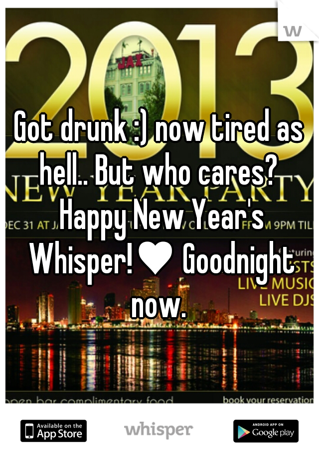 Got drunk :) now tired as hell.. But who cares?  Happy New Year's Whisper!♥ Goodnight now.