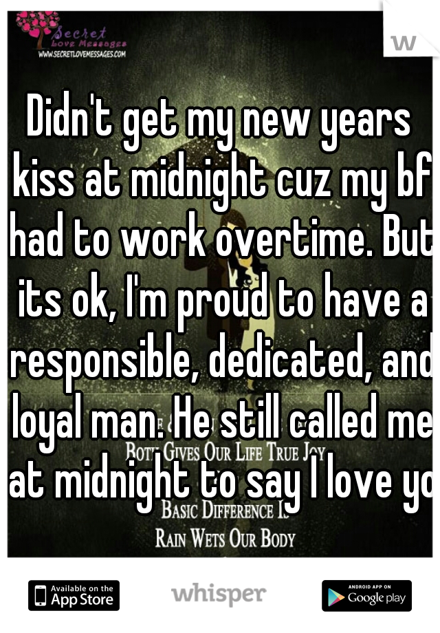 Didn't get my new years kiss at midnight cuz my bf had to work overtime. But its ok, I'm proud to have a responsible, dedicated, and loyal man. He still called me at midnight to say I love you