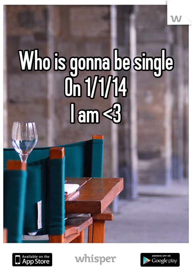Who is gonna be single  On 1/1/14 I am <3