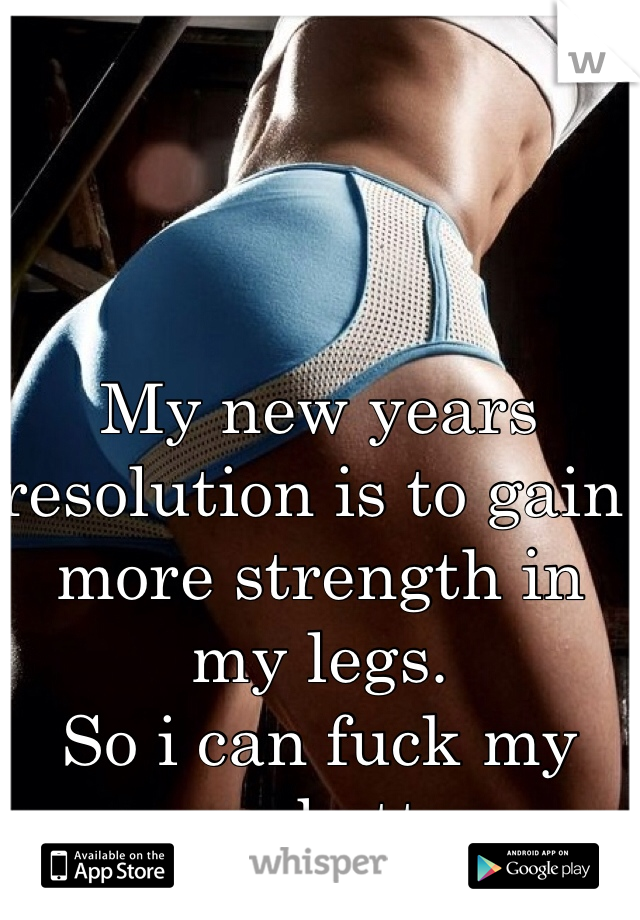 My new years resolution is to gain more strength in my legs. So i can fuck my man better.