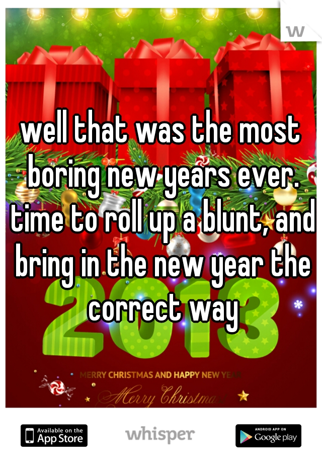 well that was the most boring new years ever. time to roll up a blunt, and bring in the new year the correct way