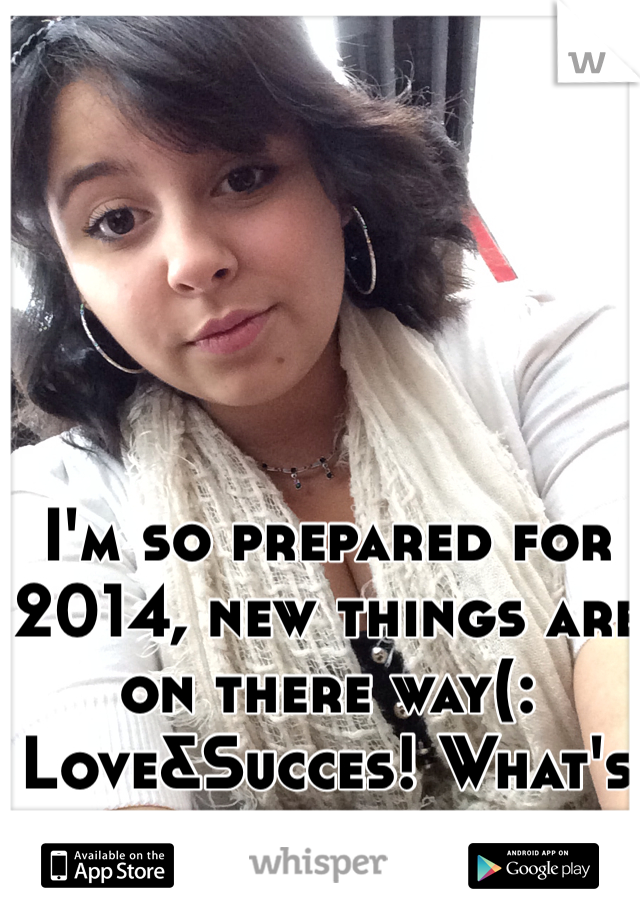 I'm so prepared for 2014, new things are on there way(: Love&Succes! What's yours
