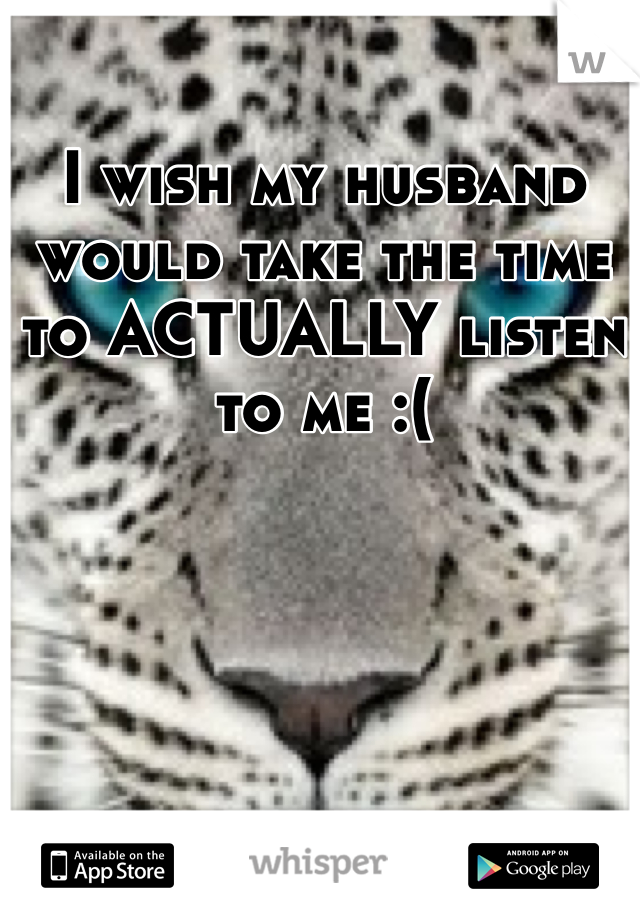 I wish my husband would take the time to ACTUALLY listen to me :(
