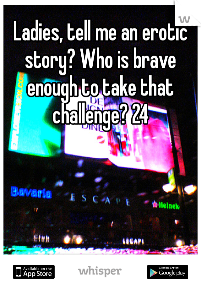 Ladies, tell me an erotic story? Who is brave enough to take that challenge? 24