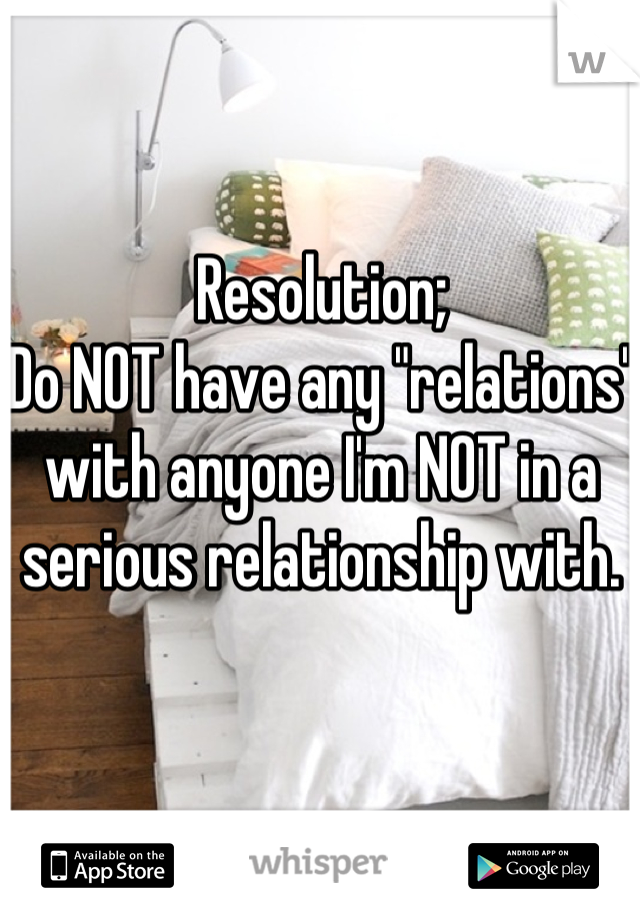 """Resolution; Do NOT have any """"relations"""" with anyone I'm NOT in a serious relationship with."""