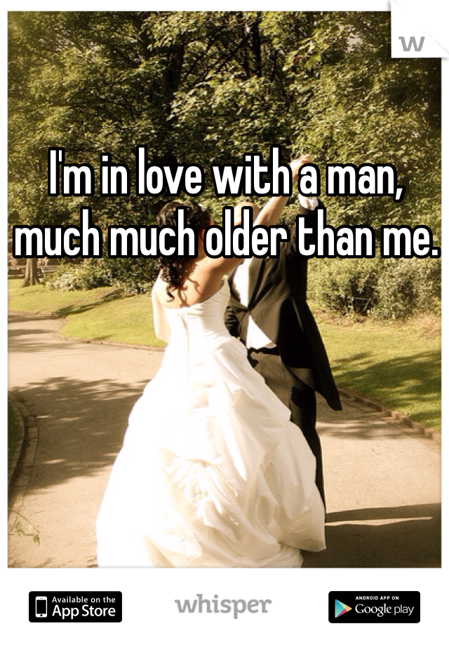I'm in love with a man, much much older than me.