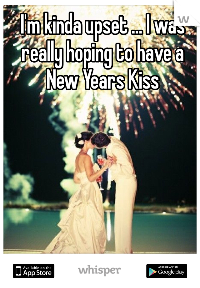 I'm kinda upset ... I was really hoping to have a New Years Kiss