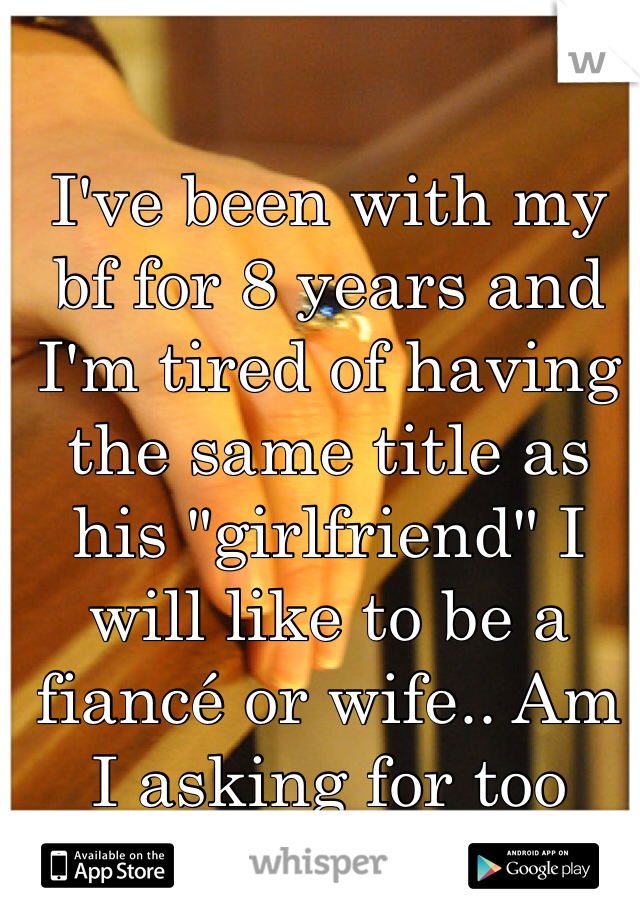 """I've been with my bf for 8 years and I'm tired of having the same title as his """"girlfriend"""" I will like to be a fiancé or wife.. Am I asking for too much from him?"""
