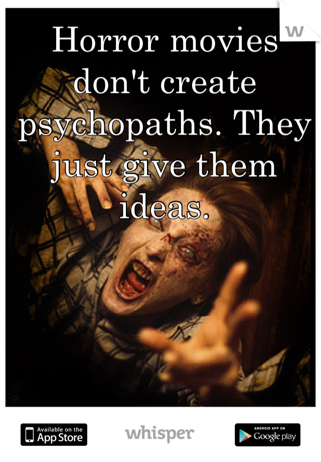 Horror movies don't create psychopaths. They just give them ideas.