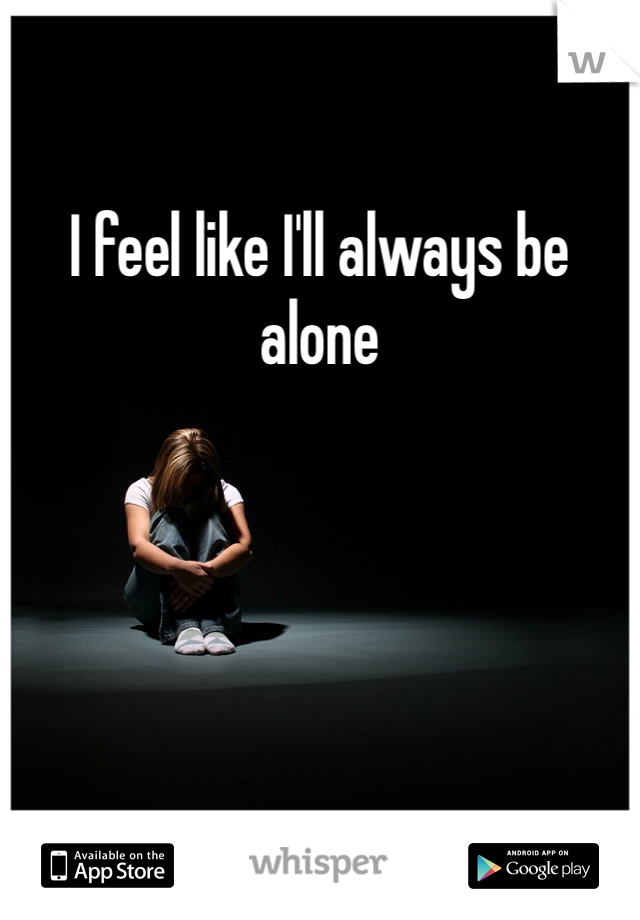I feel like I'll always be alone