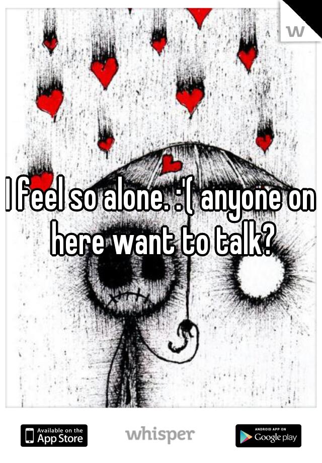 I feel so alone. :'( anyone on here want to talk?