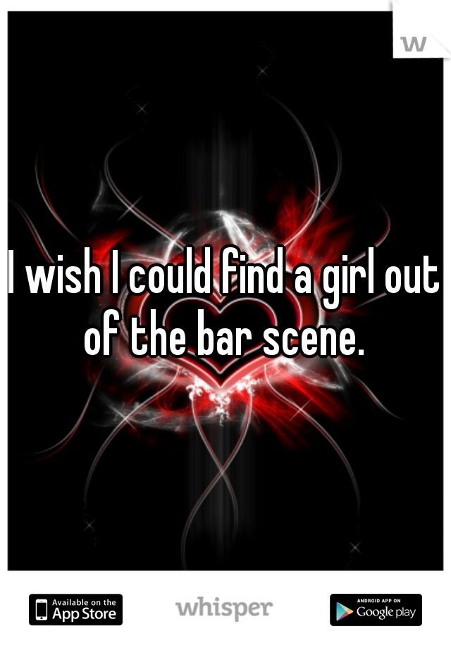 I wish I could find a girl out of the bar scene.
