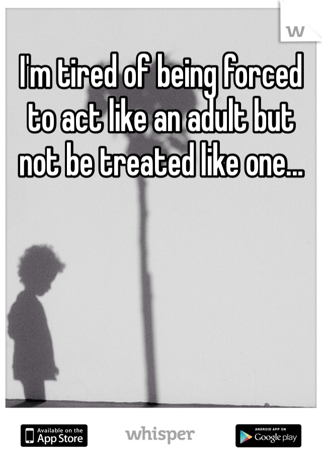 I'm tired of being forced to act like an adult but not be treated like one...
